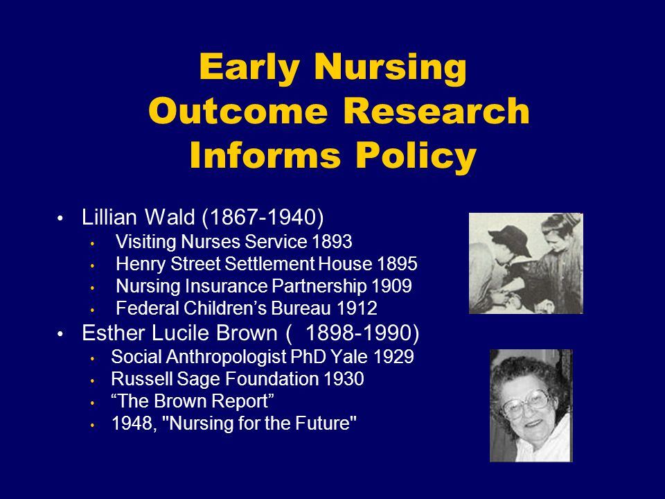 Early Nursing Outcome Research Informs Policy Lillian Wald (1867-1940) Visiting Nurses Service 1893 Henry Street Settlement House 1895 Nursing Insurance Partnership 1909 Federal Children's Bureau 1912 Esther Lucile Brown ( 1898-1990) Social Anthropologist PhD Yale 1929 Russell Sage Foundation 1930 The Brown Report 1948, Nursing for the Future