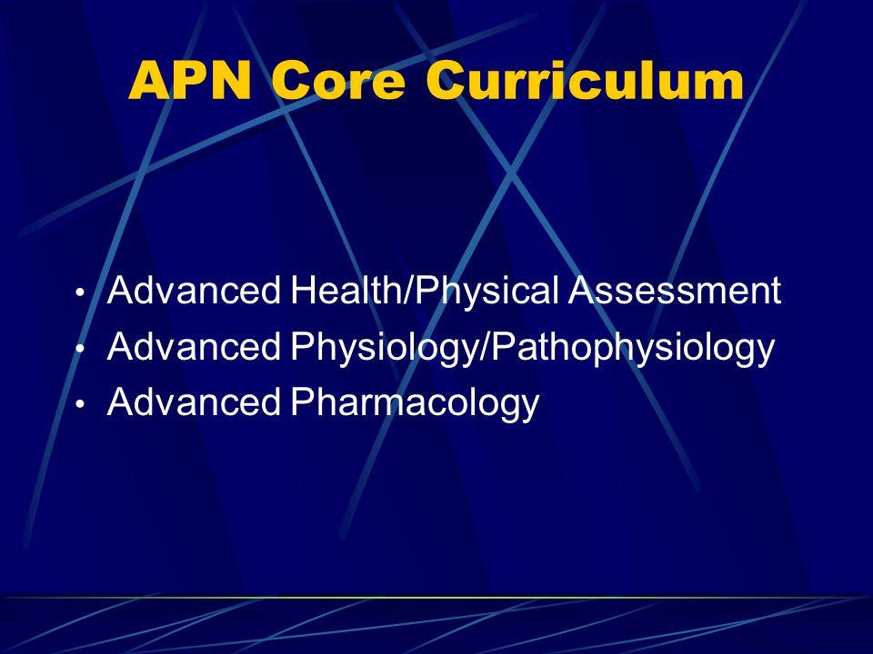 APN Core Curriculum Advanced Health/Physical Assessment Advanced Physiology/Pathophysiology Advanced Pharmacology