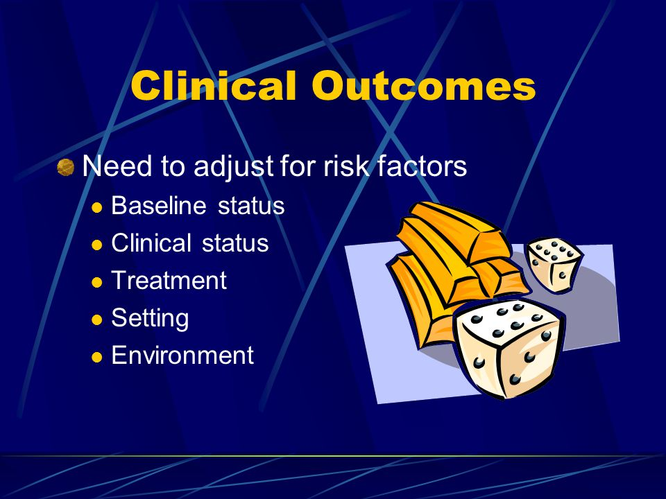 Clinical Outcomes Need to adjust for risk factors Baseline status Clinical status Treatment Setting Environment