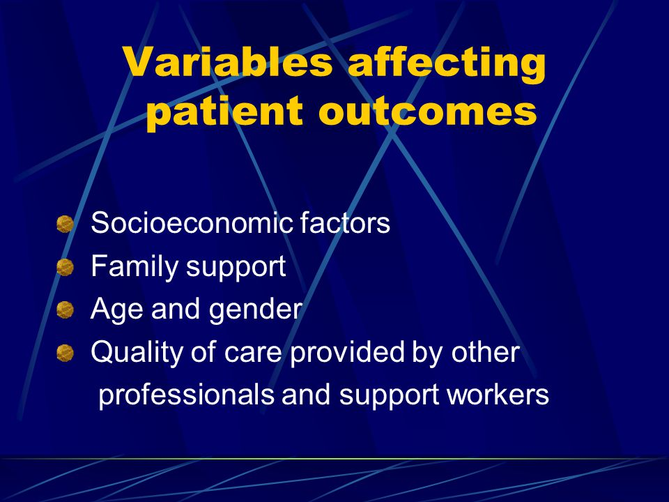 Variables affecting patient outcomes Socioeconomic factors Family support Age and gender Quality of care provided by other professionals and support workers