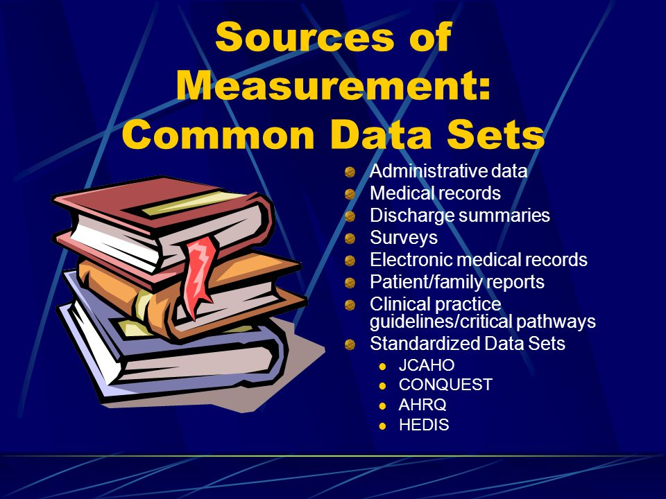 Sources of Measurement: Common Data Sets Administrative data Medical records Discharge summaries Surveys Electronic medical records Patient/family reports Clinical practice guidelines/critical pathways Standardized Data Sets JCAHO CONQUEST AHRQ HEDIS