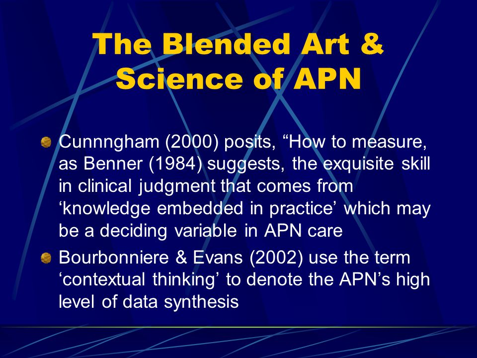 The Blended Art & Science of APN Cunnngham (2000) posits, How to measure, as Benner (1984) suggests, the exquisite skill in clinical judgment that comes from 'knowledge embedded in practice' which may be a deciding variable in APN care Bourbonniere & Evans (2002) use the term 'contextual thinking' to denote the APN's high level of data synthesis