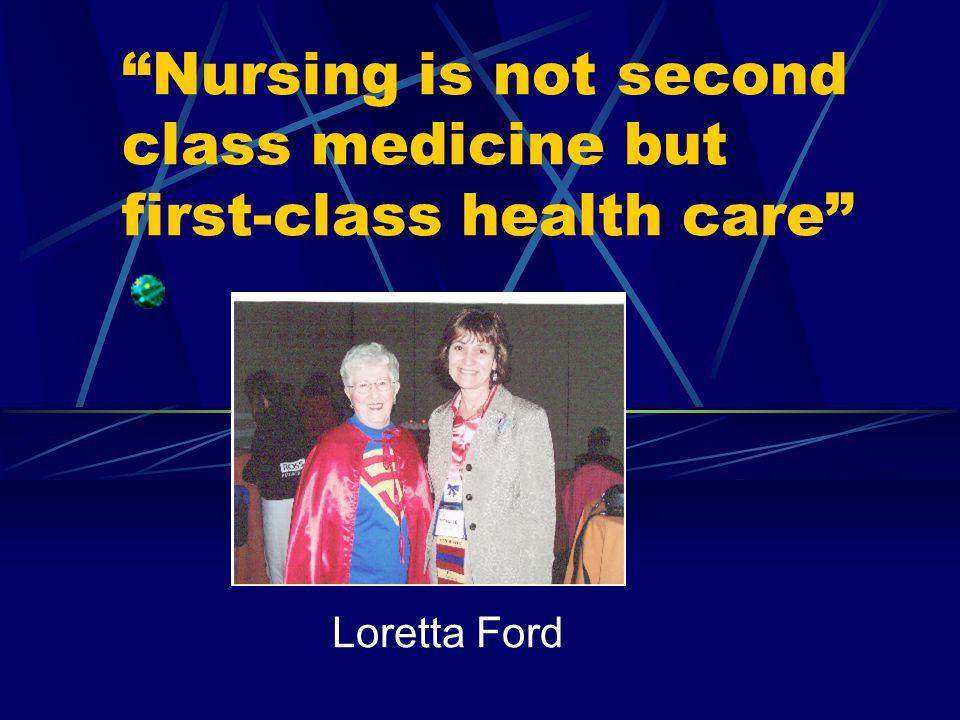 Nursing is not second class medicine but first-class health care Loretta Ford