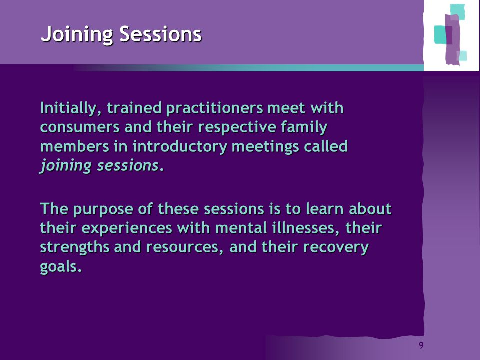 9 Joining Sessions Initially, trained practitioners meet with consumers and their respective family members in introductory meetings called joining sessions.