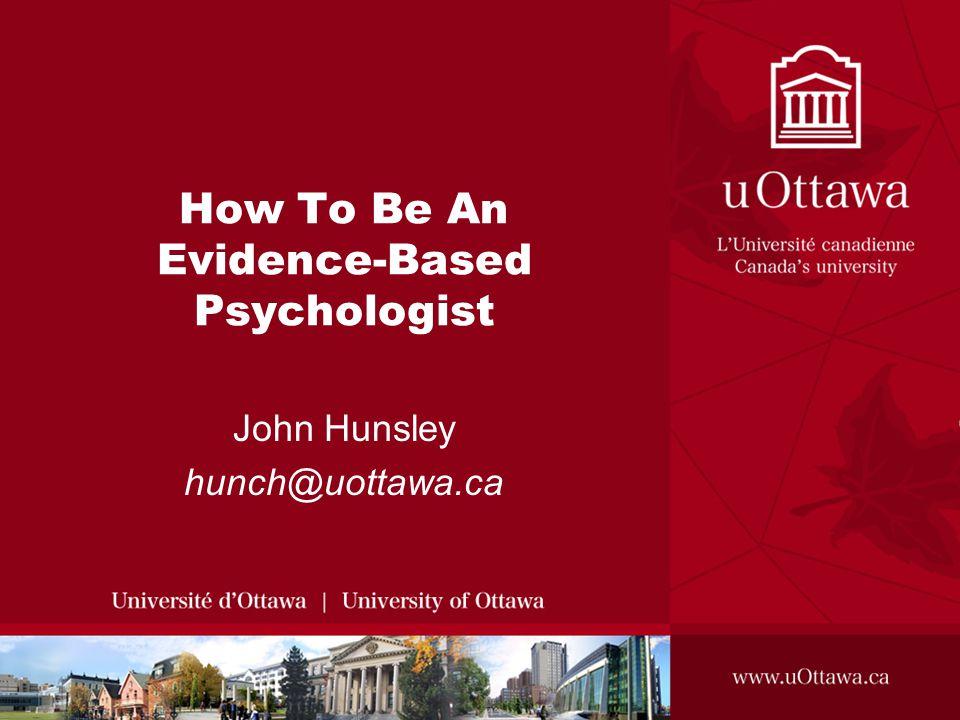 How To Be An Evidence-Based Psychologist John Hunsley hunch@uottawa.ca