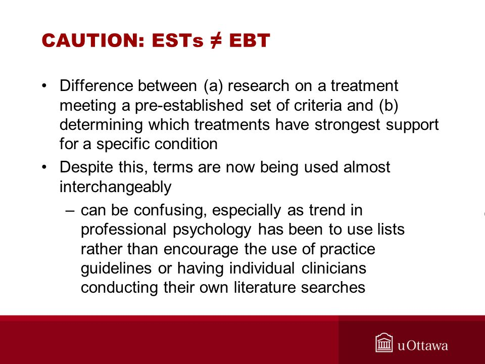 CAUTION: ESTs ≠ EBT Difference between (a) research on a treatment meeting a pre-established set of criteria and (b) determining which treatments have