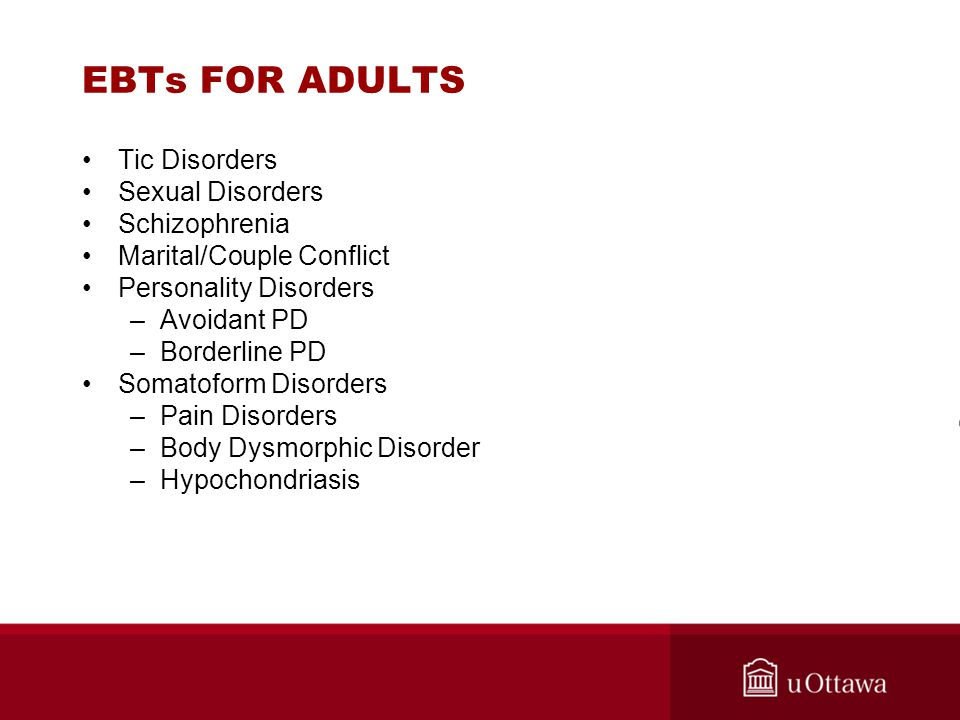 EBTs FOR ADULTS Tic Disorders Sexual Disorders Schizophrenia Marital/Couple Conflict Personality Disorders –Avoidant PD –Borderline PD Somatoform Diso