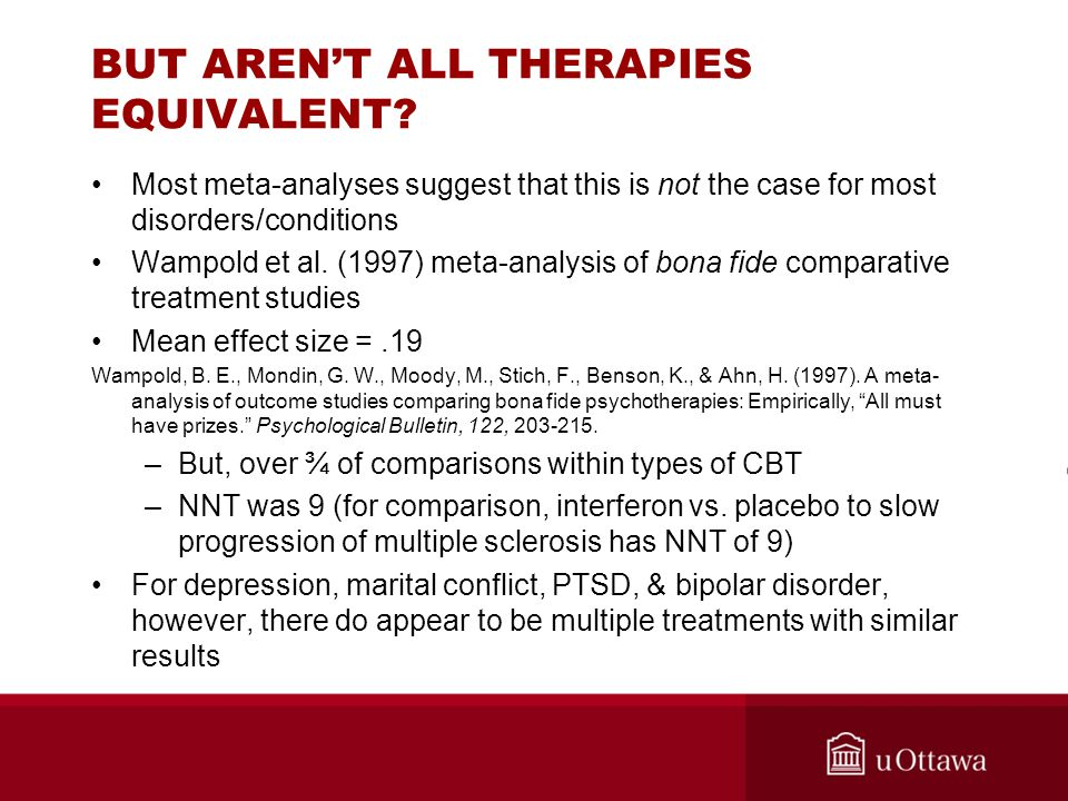 BUT AREN'T ALL THERAPIES EQUIVALENT? Most meta-analyses suggest that this is not the case for most disorders/conditions Wampold et al. (1997) meta-ana