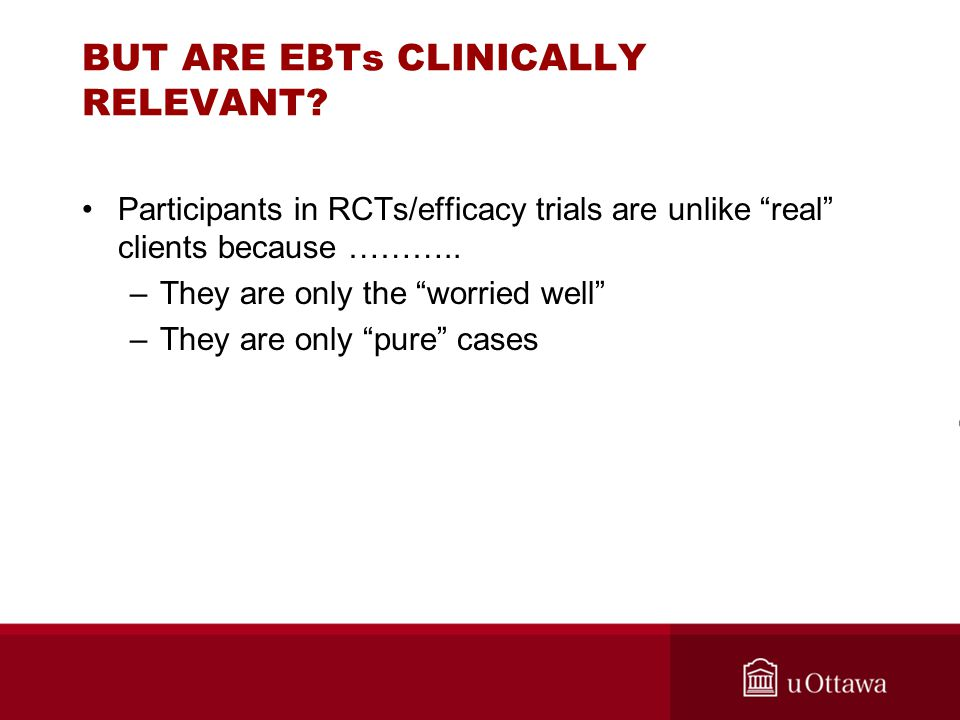 """BUT ARE EBTs CLINICALLY RELEVANT? Participants in RCTs/efficacy trials are unlike """"real"""" clients because ……….. –They are only the """"worried well"""" –They"""