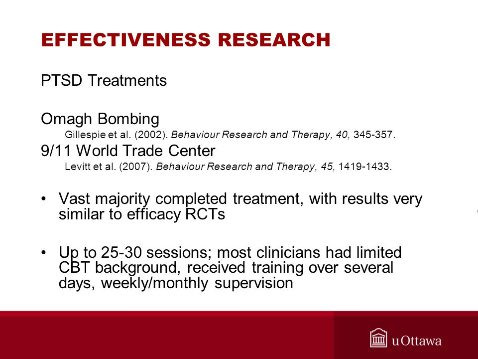 EFFECTIVENESS RESEARCH PTSD Treatments Omagh Bombing Gillespie et al. (2002). Behaviour Research and Therapy, 40, 345-357. 9/11 World Trade Center Lev