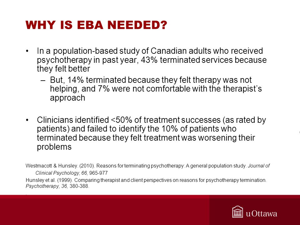 WHY IS EBA NEEDED? In a population-based study of Canadian adults who received psychotherapy in past year, 43% terminated services because they felt b