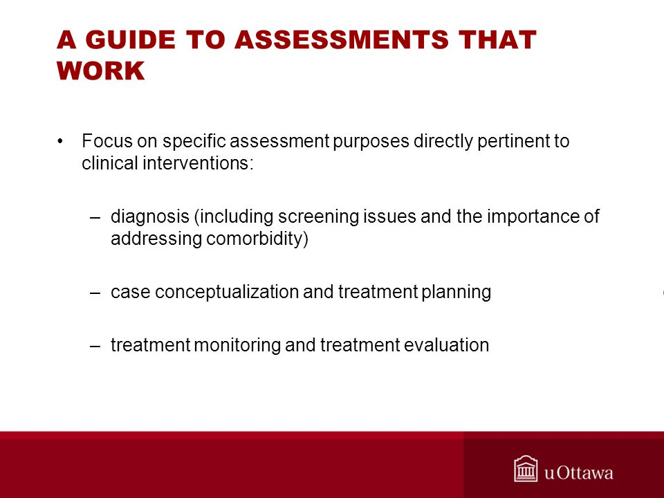 A GUIDE TO ASSESSMENTS THAT WORK Focus on specific assessment purposes directly pertinent to clinical interventions: –diagnosis (including screening i