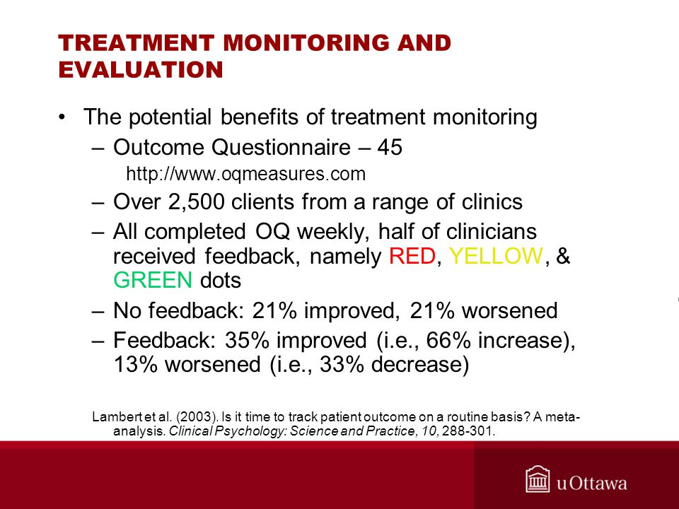 TREATMENT MONITORING AND EVALUATION The potential benefits of treatment monitoring –Outcome Questionnaire – 45 http://www.oqmeasures.com –Over 2,500 c