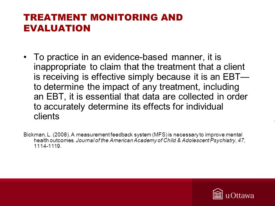 TREATMENT MONITORING AND EVALUATION To practice in an evidence-based manner, it is inappropriate to claim that the treatment that a client is receivin