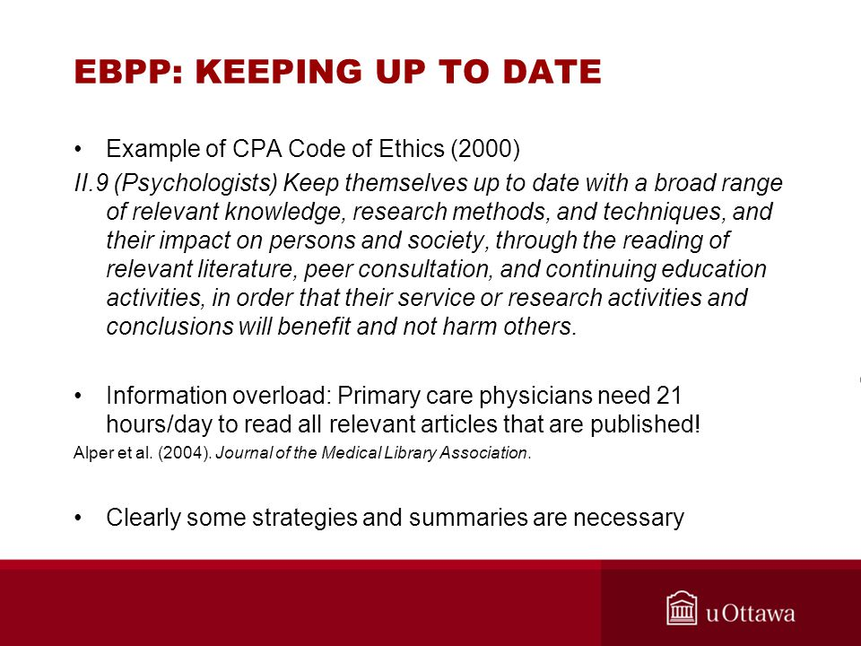 EBPP: KEEPING UP TO DATE Example of CPA Code of Ethics (2000) II.9 (Psychologists) Keep themselves up to date with a broad range of relevant knowledge