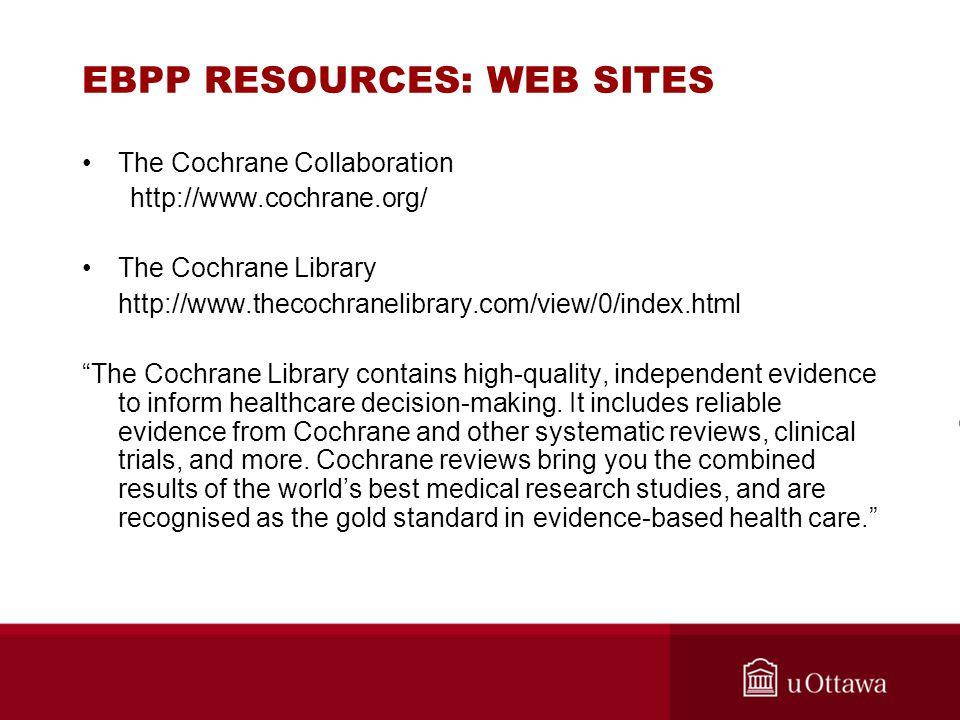 EBPP RESOURCES: WEB SITES The Cochrane Collaboration http://www.cochrane.org/ The Cochrane Library http://www.thecochranelibrary.com/view/0/index.html