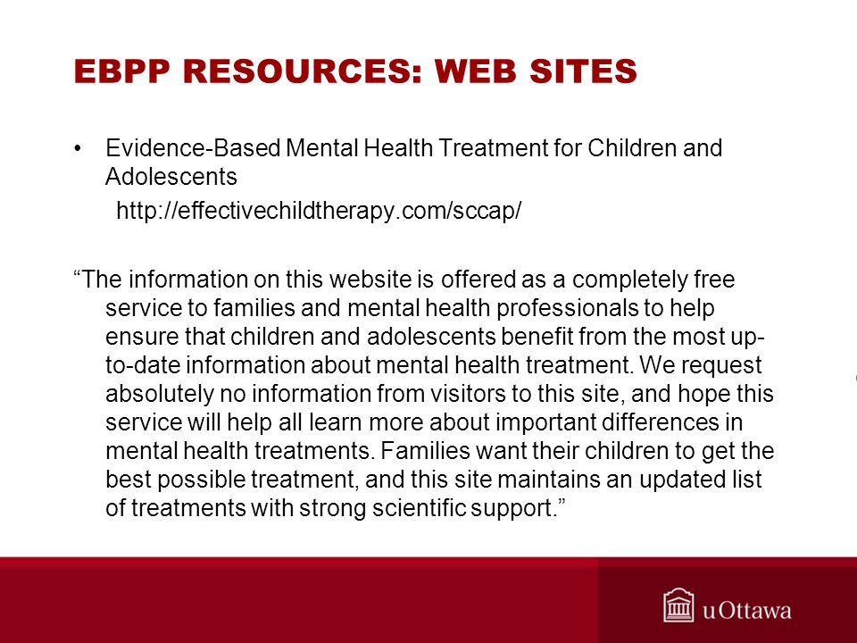 """EBPP RESOURCES: WEB SITES Evidence-Based Mental Health Treatment for Children and Adolescents http://effectivechildtherapy.com/sccap/ """"The information"""