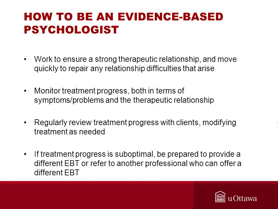 HOW TO BE AN EVIDENCE-BASED PSYCHOLOGIST Work to ensure a strong therapeutic relationship, and move quickly to repair any relationship difficulties th