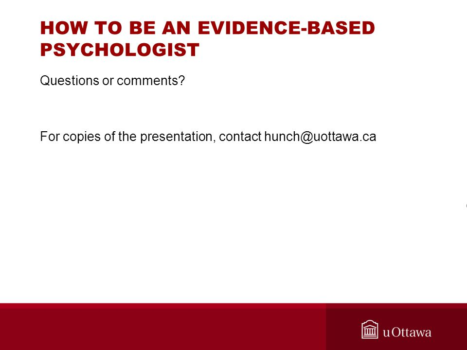 HOW TO BE AN EVIDENCE-BASED PSYCHOLOGIST Questions or comments? For copies of the presentation, contact hunch@uottawa.ca