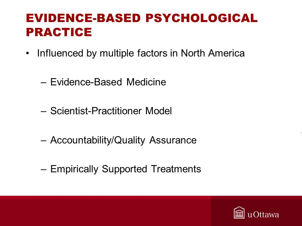 EVIDENCE-BASED PSYCHOLOGICAL PRACTICE Influenced by multiple factors in North America –Evidence-Based Medicine –Scientist-Practitioner Model –Accounta