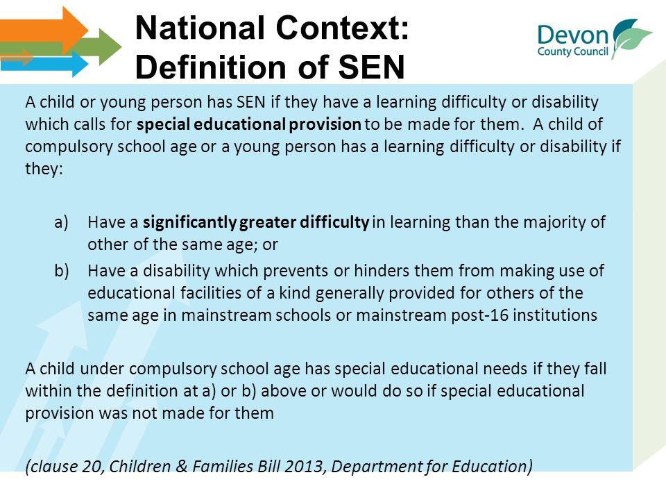National Context: Definition of SEN A child or young person has SEN if they have a learning difficulty or disability which calls for special education