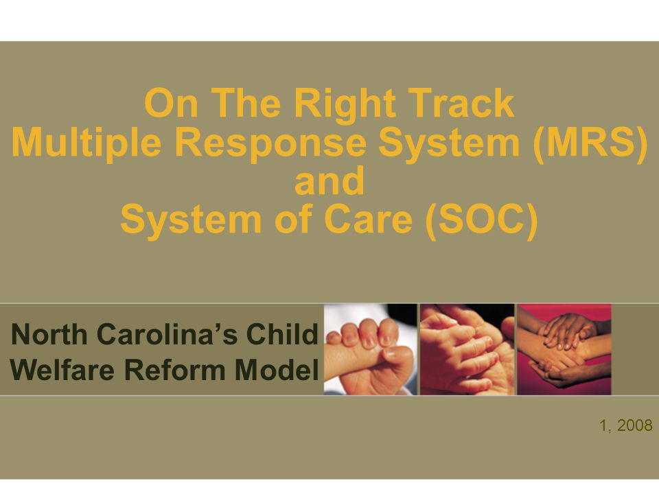 On The Right Track Multiple Response System (MRS) and System of Care (SOC) North Carolina's Child Welfare Reform Model 1, 2008