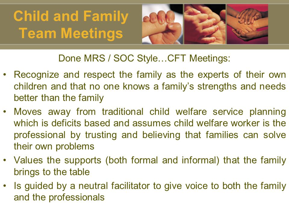 Child and Family Team Meetings Done MRS / SOC Style…CFT Meetings: Recognize and respect the family as the experts of their own children and that no one knows a family's strengths and needs better than the family Moves away from traditional child welfare service planning which is deficits based and assumes child welfare worker is the professional by trusting and believing that families can solve their own problems Values the supports (both formal and informal) that the family brings to the table Is guided by a neutral facilitator to give voice to both the family and the professionals