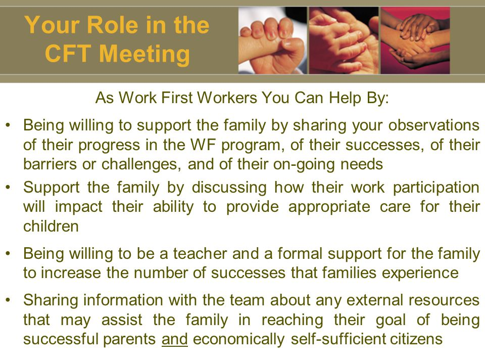 Your Role in the CFT Meeting As Work First Workers You Can Help By: Being willing to support the family by sharing your observations of their progress in the WF program, of their successes, of their barriers or challenges, and of their on-going needs Support the family by discussing how their work participation will impact their ability to provide appropriate care for their children Being willing to be a teacher and a formal support for the family to increase the number of successes that families experience Sharing information with the team about any external resources that may assist the family in reaching their goal of being successful parents and economically self-sufficient citizens