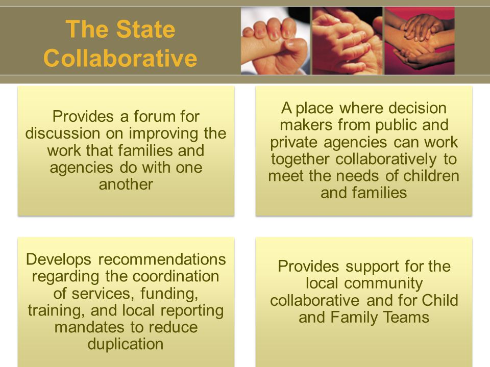 The State Collaborative Provides a forum for discussion on improving the work that families and agencies do with one another A place where decision makers from public and private agencies can work together collaboratively to meet the needs of children and families Develops recommendations regarding the coordination of services, funding, training, and local reporting mandates to reduce duplication Provides support for the local community collaborative and for Child and Family Teams