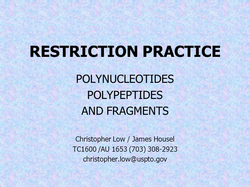 RESTRICTION PRACTICE POLYNUCLEOTIDES POLYPEPTIDES AND FRAGMENTS Christopher Low / James Housel TC1600 /AU 1653 (703) 308-2923 christopher.low@uspto.gov