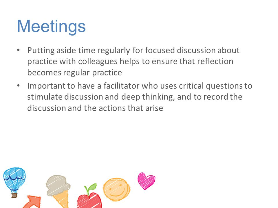 Meetings Putting aside time regularly for focused discussion about practice with colleagues helps to ensure that reflection becomes regular practice I
