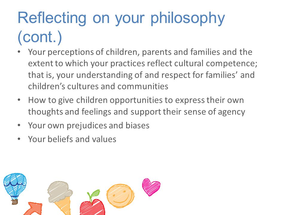 Reflecting on your philosophy (cont.) Your perceptions of children, parents and families and the extent to which your practices reflect cultural compe