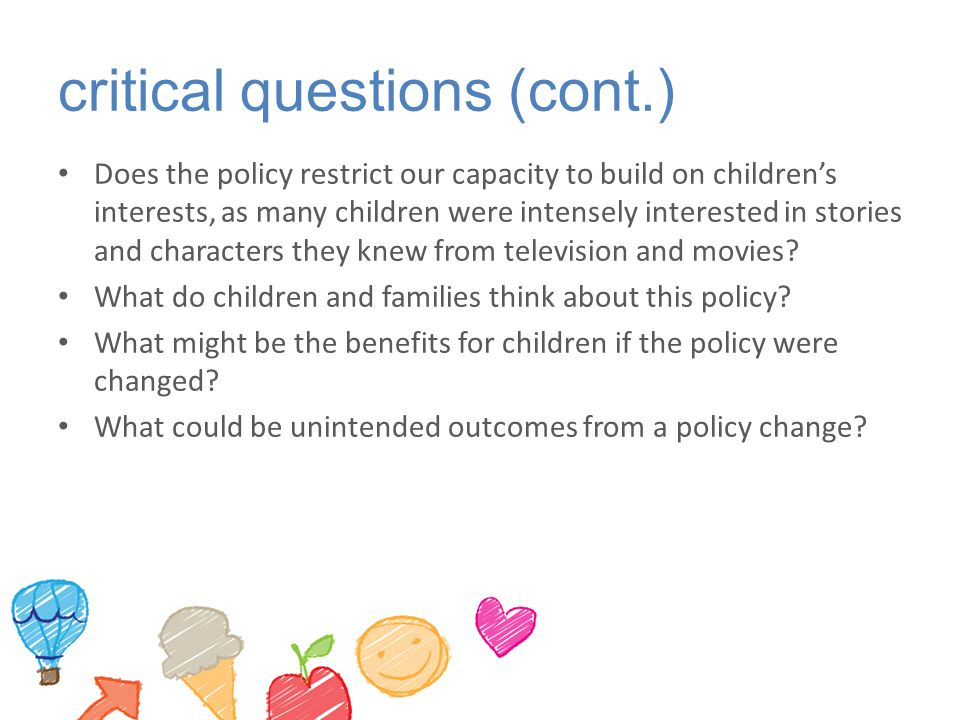 critical questions (cont.) Does the policy restrict our capacity to build on children's interests, as many children were intensely interested in stori