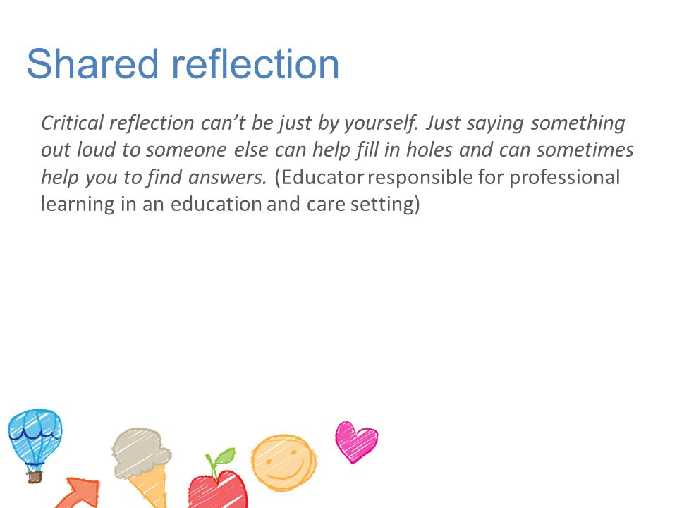 Shared reflection Critical reflection can't be just by yourself. Just saying something out loud to someone else can help fill in holes and can sometim