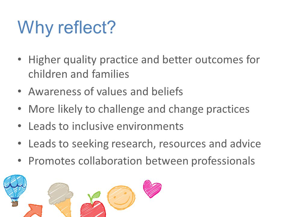 Why reflect? Higher quality practice and better outcomes for children and families Awareness of values and beliefs More likely to challenge and change