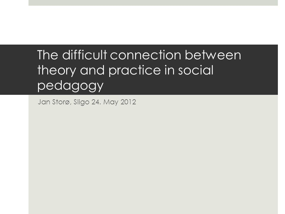 The difficult connection between theory and practice in social pedagogy Jan Storø, Sligo 24.