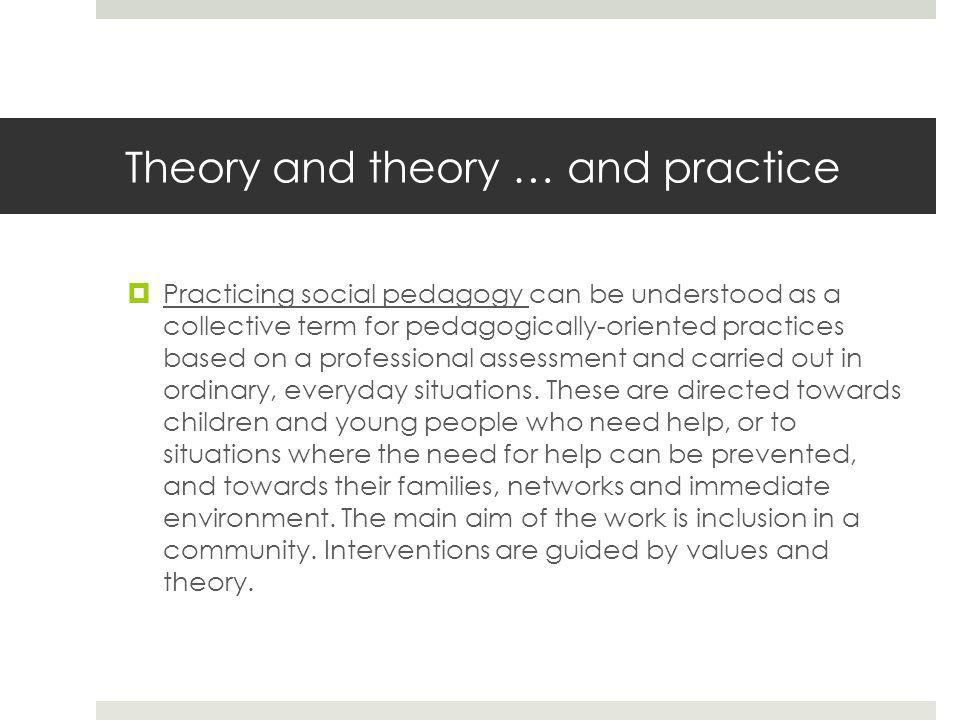 Theory and theory … and practice  Practicing social pedagogy can be understood as a collective term for pedagogically-oriented practices based on a professional assessment and carried out in ordinary, everyday situations.