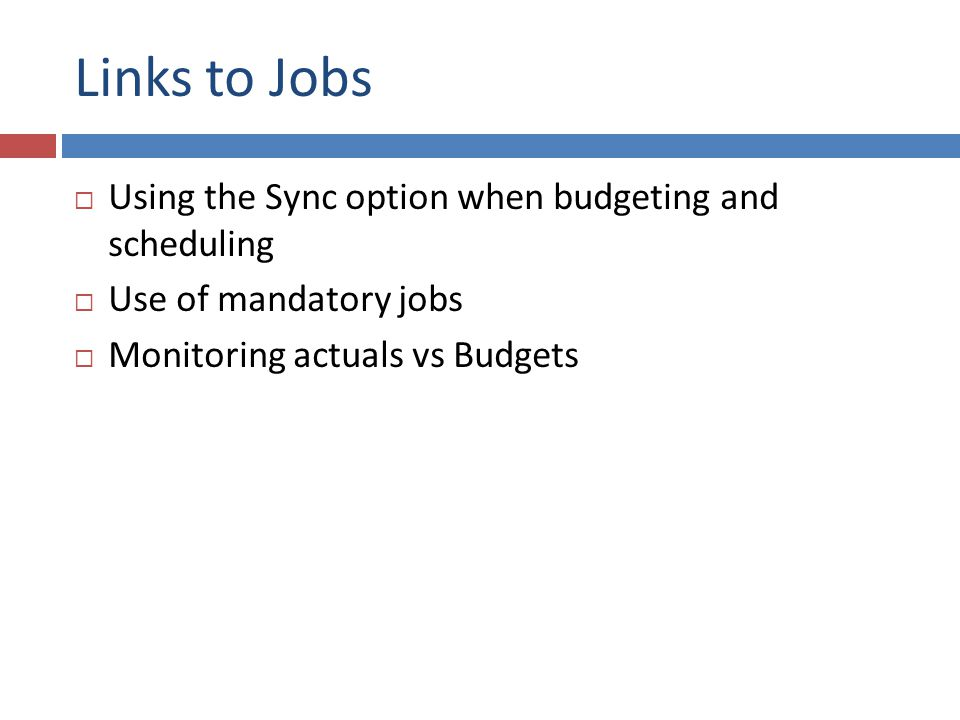 Links to Jobs  Using the Sync option when budgeting and scheduling  Use of mandatory jobs  Monitoring actuals vs Budgets