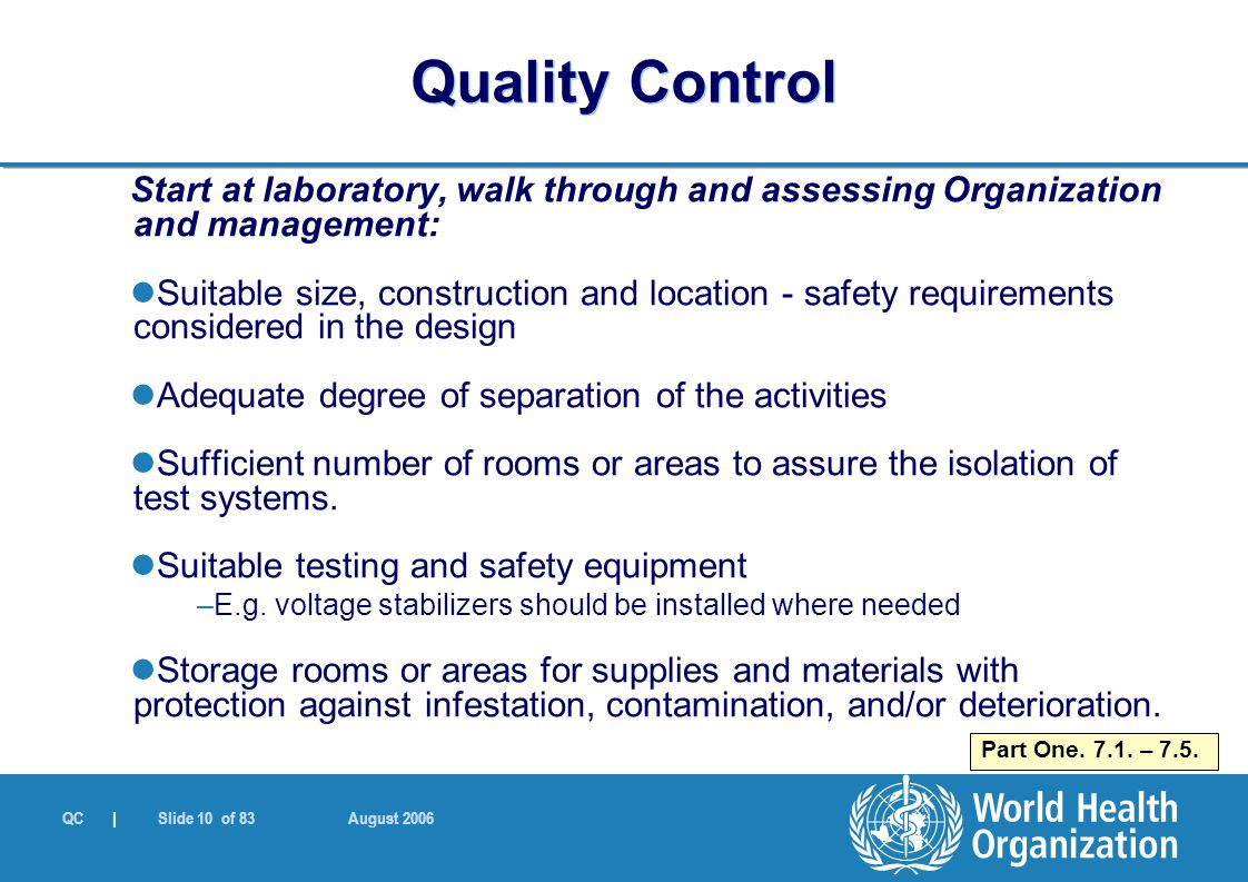 QC | Slide 10 of 83 August 2006 Start at laboratory, walk through and assessing Organization and management: Suitable size, construction and location - safety requirements considered in the design Adequate degree of separation of the activities Sufficient number of rooms or areas to assure the isolation of test systems.