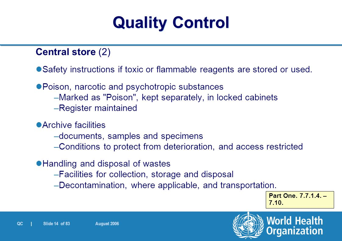 QC | Slide 14 of 83 August 2006 Central store (2) Safety instructions if toxic or flammable reagents are stored or used. Poison, narcotic and psychotr