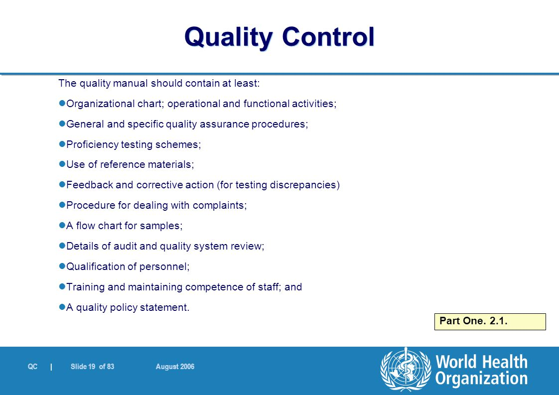QC | Slide 19 of 83 August 2006 The quality manual should contain at least: Organizational chart; operational and functional activities; General and specific quality assurance procedures; Proficiency testing schemes; Use of reference materials; Feedback and corrective action (for testing discrepancies) Procedure for dealing with complaints; A flow chart for samples; Details of audit and quality system review; Qualification of personnel; Training and maintaining competence of staff; and A quality policy statement.