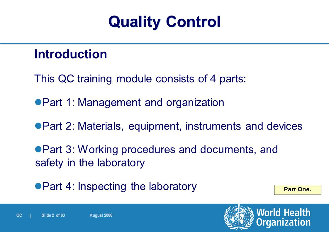 QC | Slide 2 of 83 August 2006 Introduction This QC training module consists of 4 parts: Part 1: Management and organization Part 2: Materials, equipment, instruments and devices Part 3: Working procedures and documents, and safety in the laboratory Part 4: Inspecting the laboratory Part One.