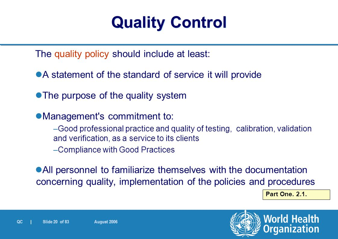 QC | Slide 20 of 83 August 2006 The quality policy should include at least: A statement of the standard of service it will provide The purpose of the quality system Management s commitment to: –Good professional practice and quality of testing, calibration, validation and verification, as a service to its clients –Compliance with Good Practices All personnel to familiarize themselves with the documentation concerning quality, implementation of the policies and procedures Quality Control Part One.