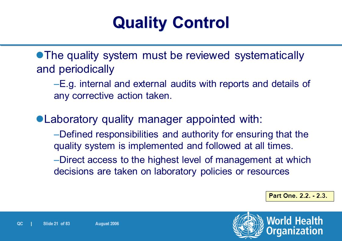 QC | Slide 21 of 83 August 2006 The quality system must be reviewed systematically and periodically –E.g.