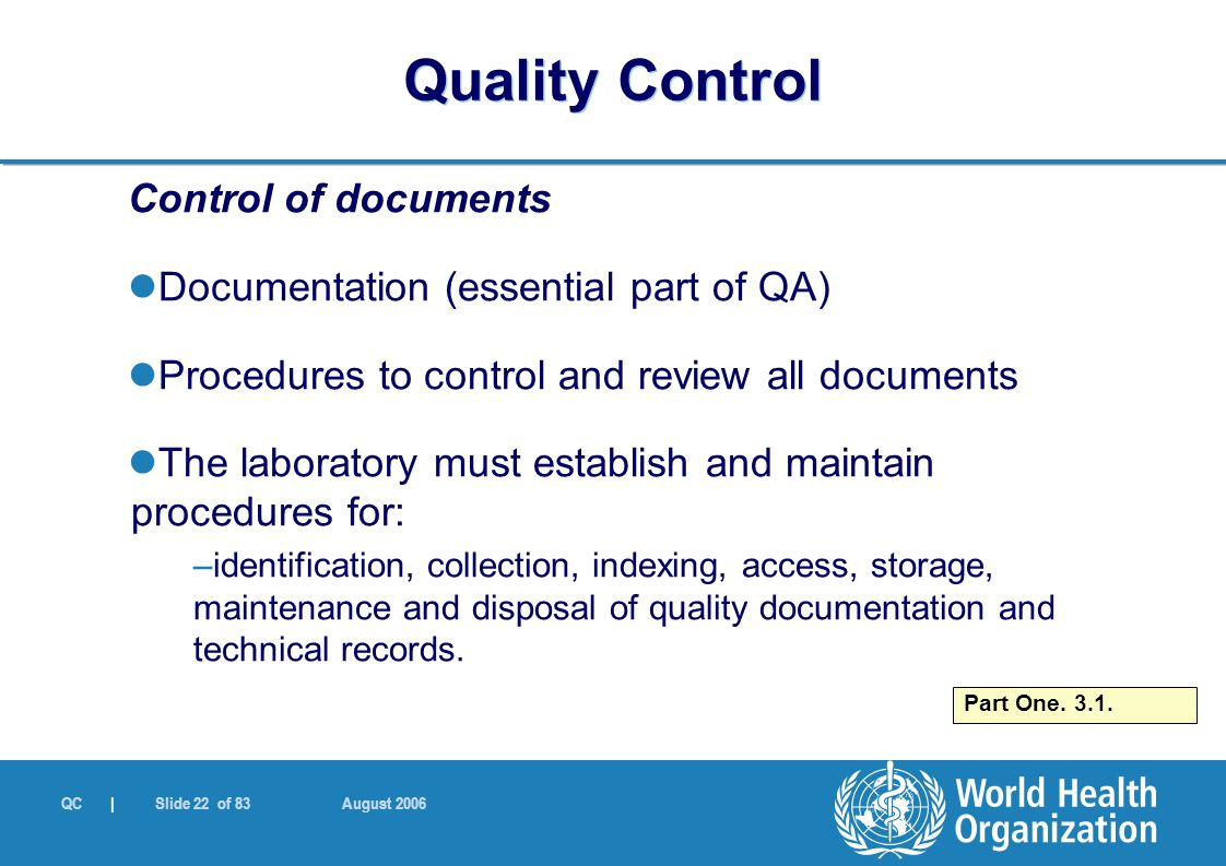 QC | Slide 22 of 83 August 2006 Control of documents Documentation (essential part of QA) Procedures to control and review all documents The laborator