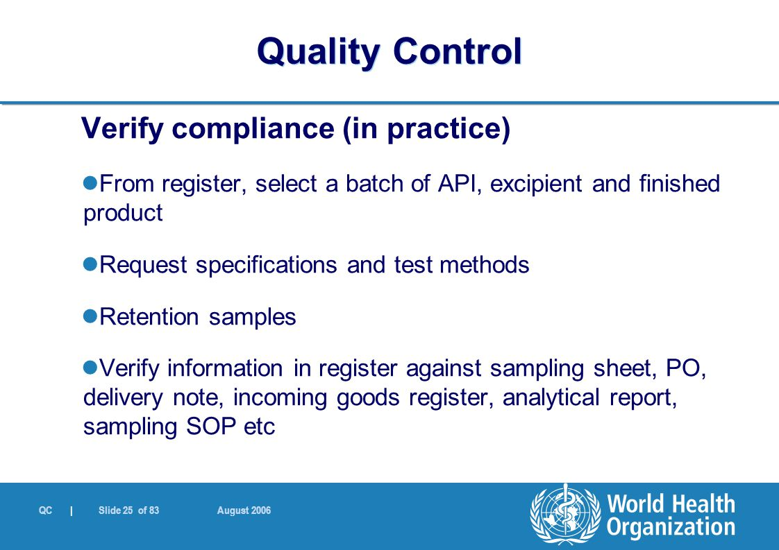 QC | Slide 25 of 83 August 2006 Verify compliance (in practice) From register, select a batch of API, excipient and finished product Request specifications and test methods Retention samples Verify information in register against sampling sheet, PO, delivery note, incoming goods register, analytical report, sampling SOP etc Quality Control