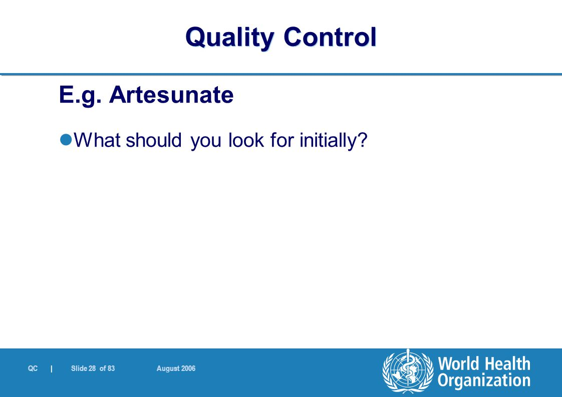 QC | Slide 28 of 83 August 2006 E.g. Artesunate What should you look for initially? Quality Control