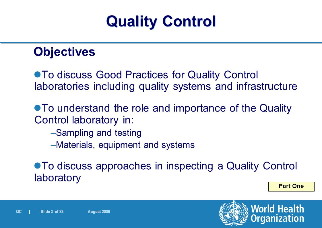 QC | Slide 3 of 83 August 2006 Objectives To discuss Good Practices for Quality Control laboratories including quality systems and infrastructure To u