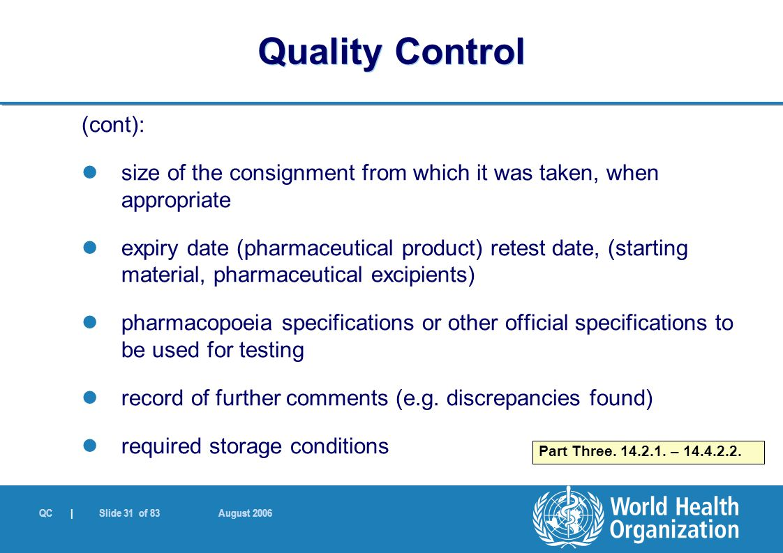 QC | Slide 31 of 83 August 2006 (cont): size of the consignment from which it was taken, when appropriate expiry date (pharmaceutical product) retest date, (starting material, pharmaceutical excipients) pharmacopoeia specifications or other official specifications to be used for testing record of further comments (e.g.