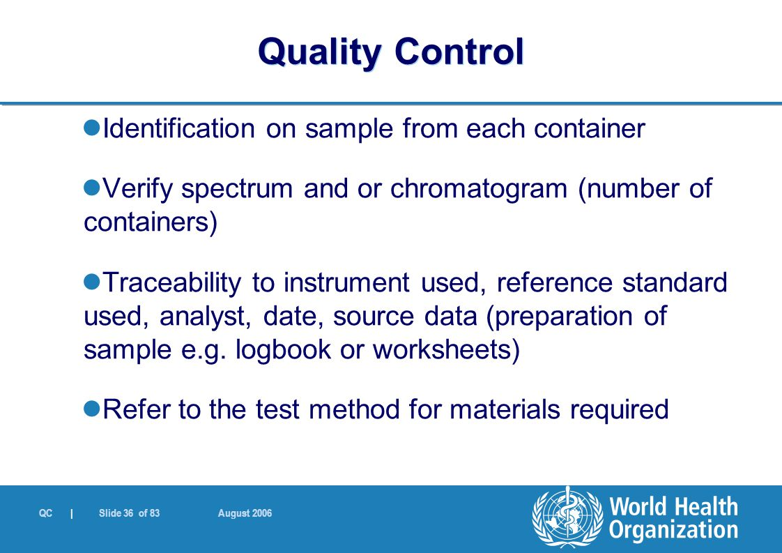 QC | Slide 36 of 83 August 2006 Identification on sample from each container Verify spectrum and or chromatogram (number of containers) Traceability to instrument used, reference standard used, analyst, date, source data (preparation of sample e.g.